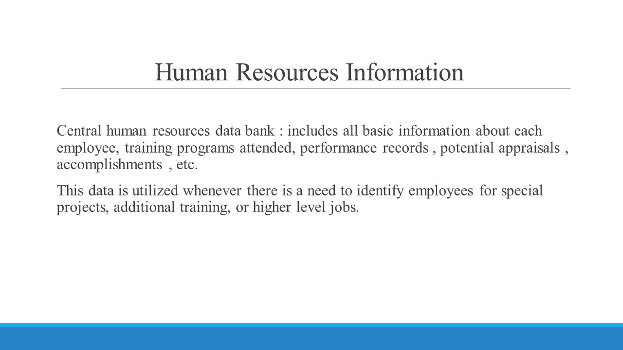 Human Resources Information Central human resources data bank : includes all basic information about each employee, training programs attended, performance records, potential appraisals, accomplishments, etc.