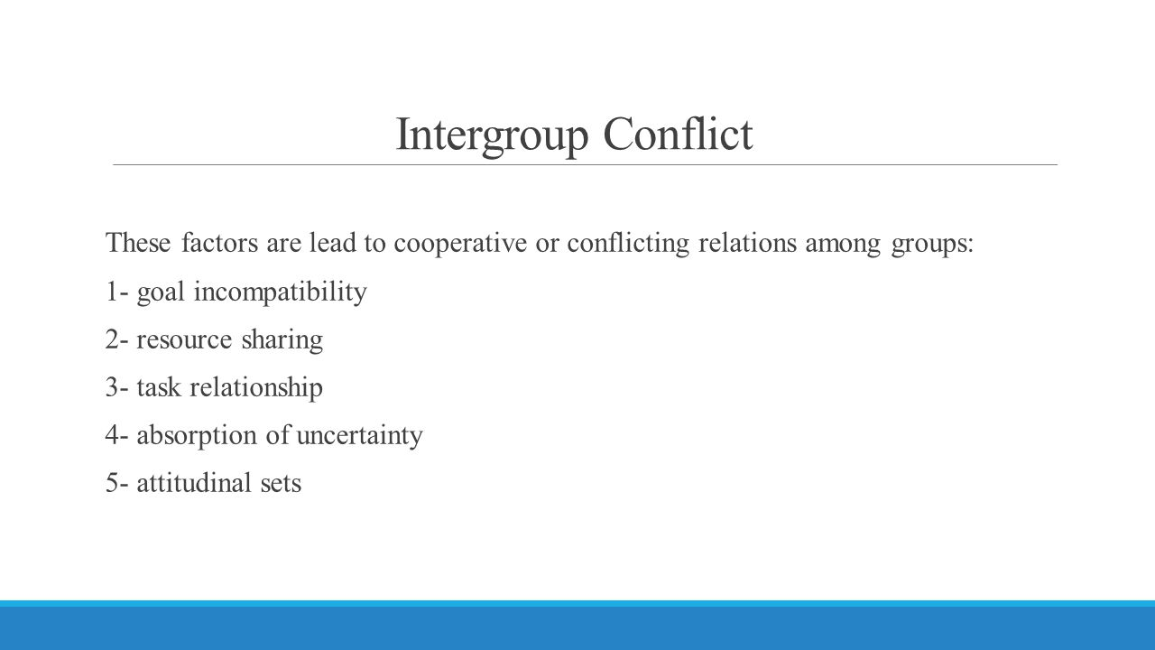 Intergroup Conflict These factors are lead to cooperative or conflicting relations among groups: 1- goal incompatibility 2- resource sharing 3- task relationship 4- absorption of uncertainty 5- attitudinal sets