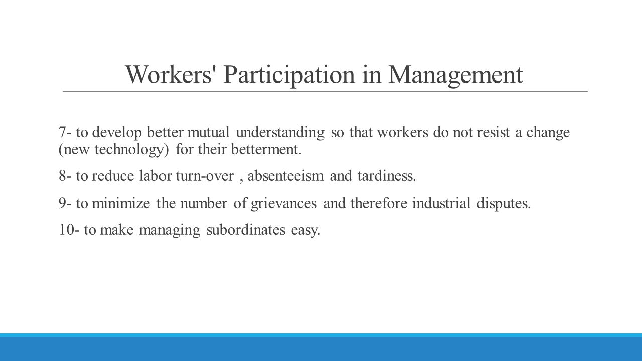 Workers Participation in Management 7- to develop better mutual understanding so that workers do not resist a change (new technology) for their betterment.