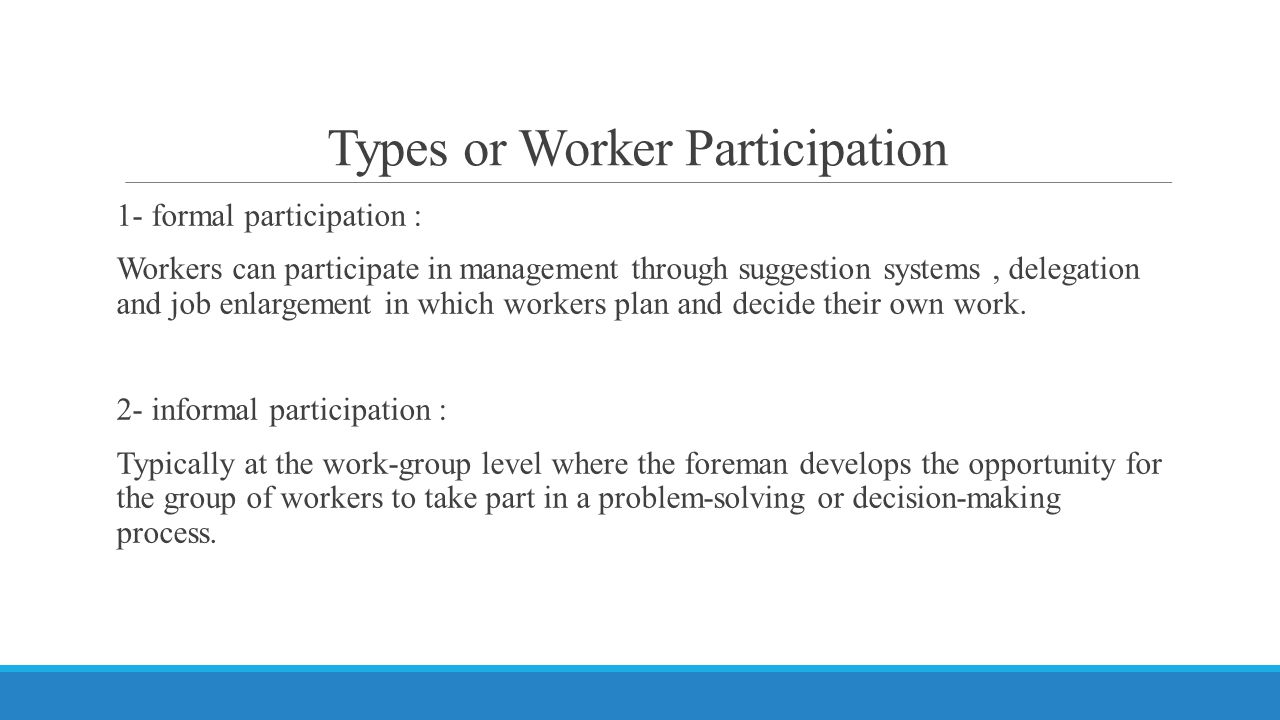 Types or Worker Participation 1- formal participation : Workers can participate in management through suggestion systems, delegation and job enlargement in which workers plan and decide their own work.