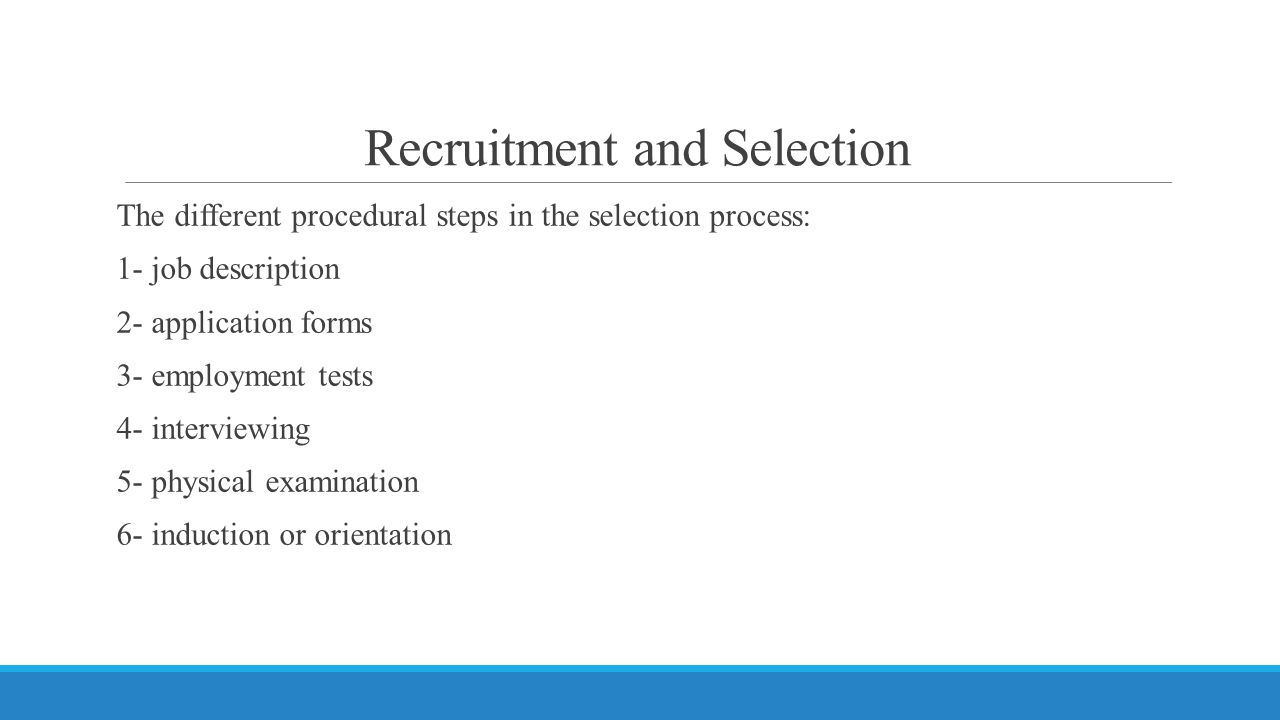 Recruitment and Selection The different procedural steps in the selection process: 1- job description 2- application forms 3- employment tests 4- interviewing 5- physical examination 6- induction or orientation