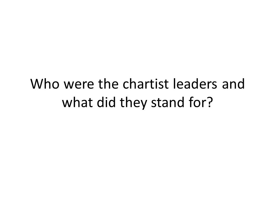 Who were the chartist leaders and what did they stand for?