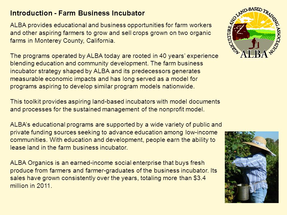 Introduction - Farm Business Incubator ALBA provides educational and business opportunities for farm workers and other aspiring farmers to grow and sell crops grown on two organic farms in Monterey County, California.