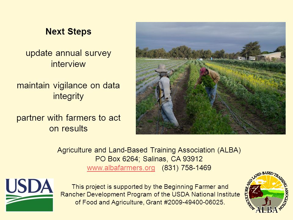 Next Steps update annual survey interview maintain vigilance on data integrity partner with farmers to act on results Agriculture and Land-Based Training Association (ALBA) PO Box 6264; Salinas, CA 93912 www.albafarmers.orgwww.albafarmers.org (831) 758-1469 This project is supported by the Beginning Farmer and Rancher Development Program of the USDA National Institute of Food and Agriculture, Grant #2009-49400-06025.