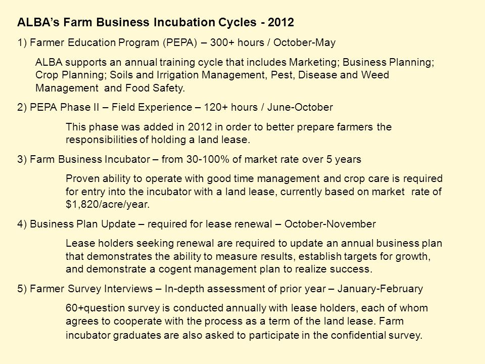 ALBA's Farm Business Incubation Cycles - 2012 1) Farmer Education Program (PEPA) – 300+ hours / October-May ALBA supports an annual training cycle that includes Marketing; Business Planning; Crop Planning; Soils and Irrigation Management, Pest, Disease and Weed Management and Food Safety.