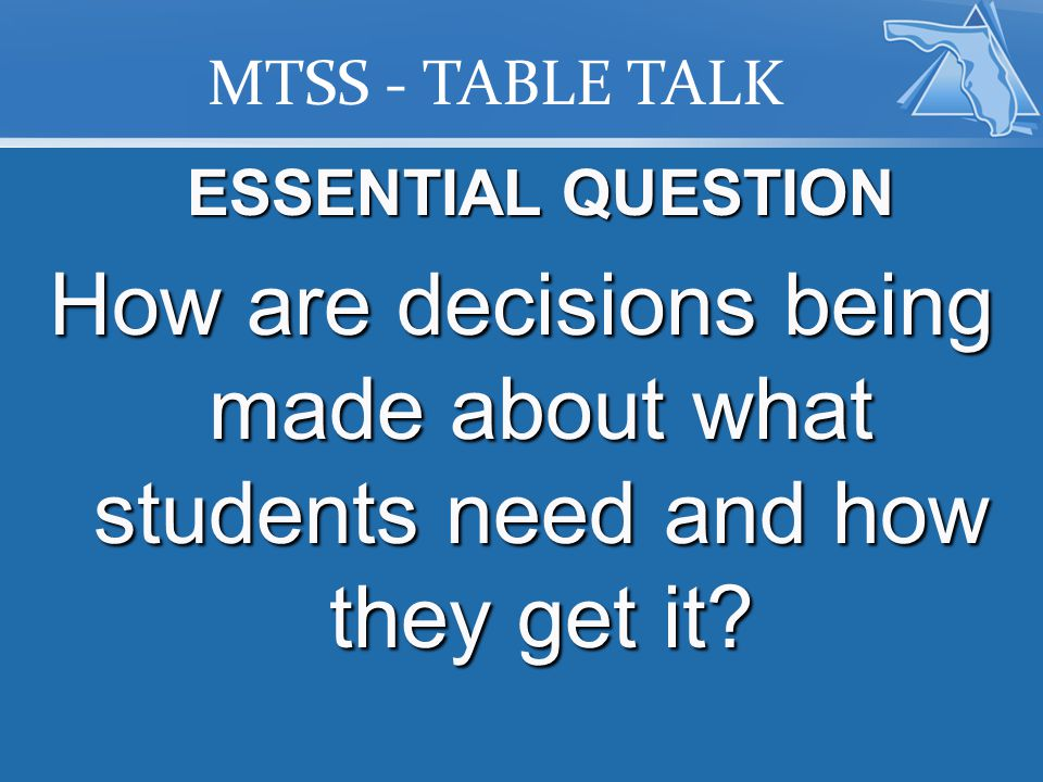 MTSS - TABLE TALK ESSENTIAL QUESTION How are decisions being made about what students need and how they get it