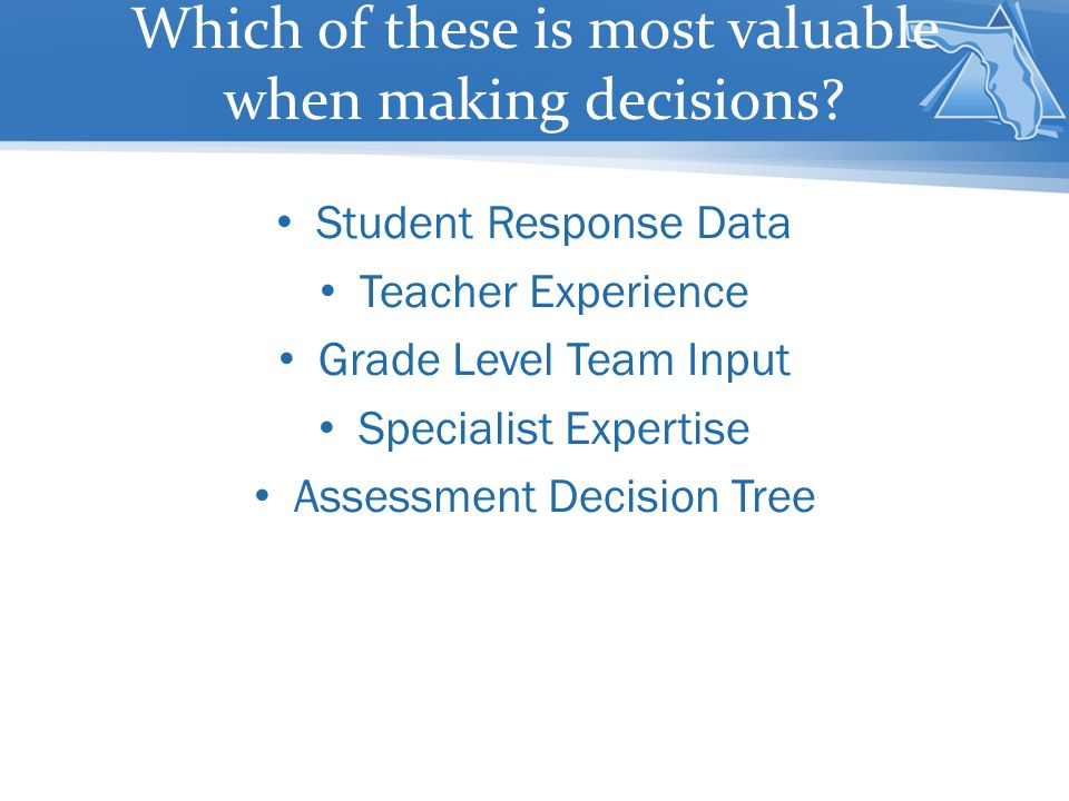 Which of these is most valuable when making decisions? Student Response Data Teacher Experience Grade Level Team Input Specialist Expertise Assessment