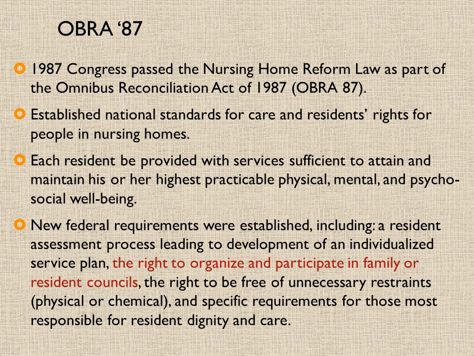 OBRA '87  1987 Congress passed the Nursing Home Reform Law as part of the Omnibus Reconciliation Act of 1987 (OBRA 87).  Established national standa
