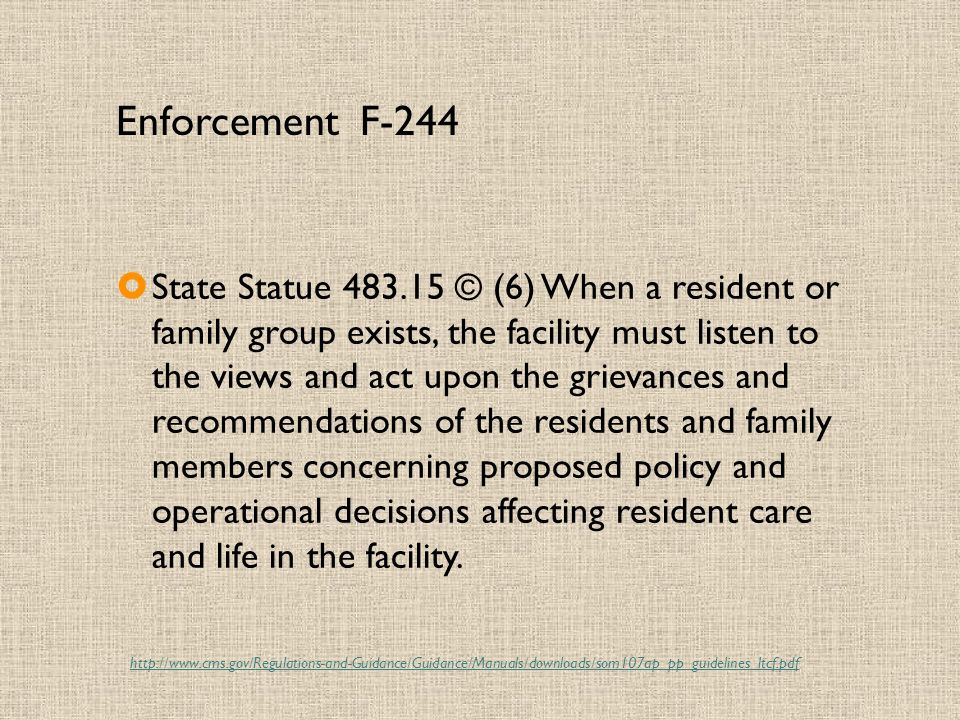 Enforcement F-244  State Statue 483.15 © (6) When a resident or family group exists, the facility must listen to the views and act upon the grievances and recommendations of the residents and family members concerning proposed policy and operational decisions affecting resident care and life in the facility.