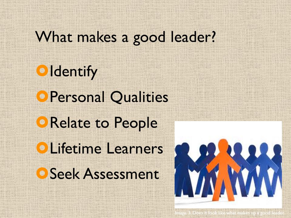 What makes a good leader?  Identify  Personal Qualities  Relate to People  Lifetime Learners  Seek Assessment Image 3: Does it look like what mak