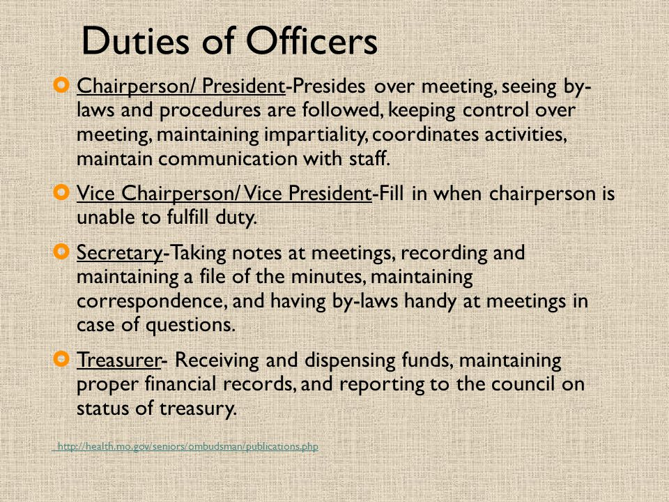 Duties of Officers  Chairperson/ President-Presides over meeting, seeing by- laws and procedures are followed, keeping control over meeting, maintaining impartiality, coordinates activities, maintain communication with staff.