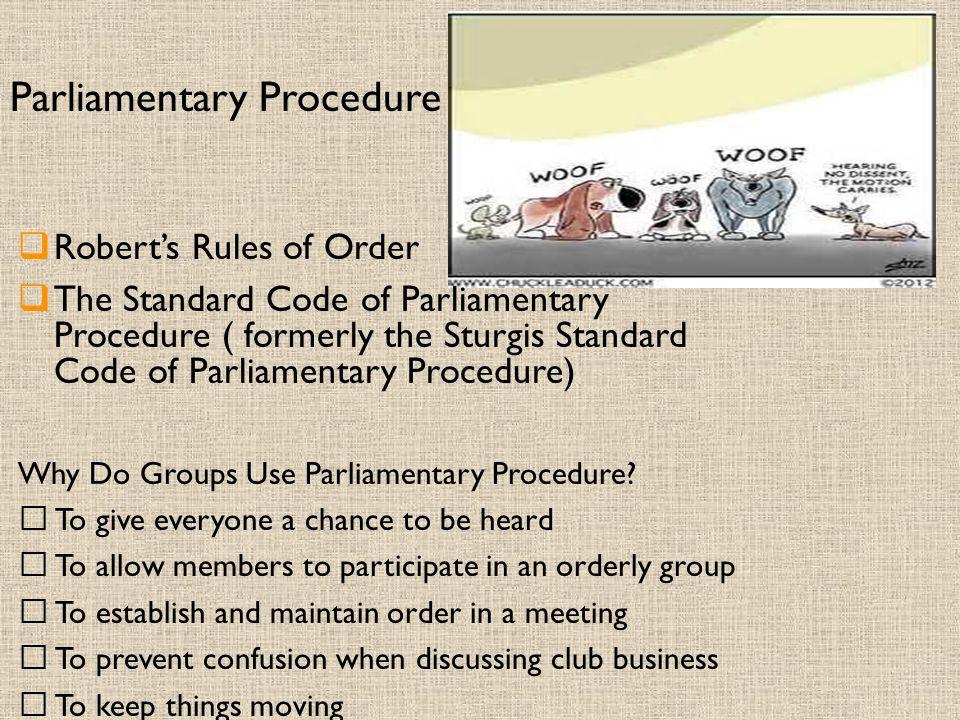 Parliamentary Procedure  Robert's Rules of Order  The Standard Code of Parliamentary Procedure ( formerly the Sturgis Standard Code of Parliamentary Procedure) Why Do Groups Use Parliamentary Procedure.