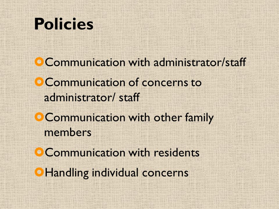 Policies  Communication with administrator/staff  Communication of concerns to administrator/ staff  Communication with other family members  Communication with residents  Handling individual concerns