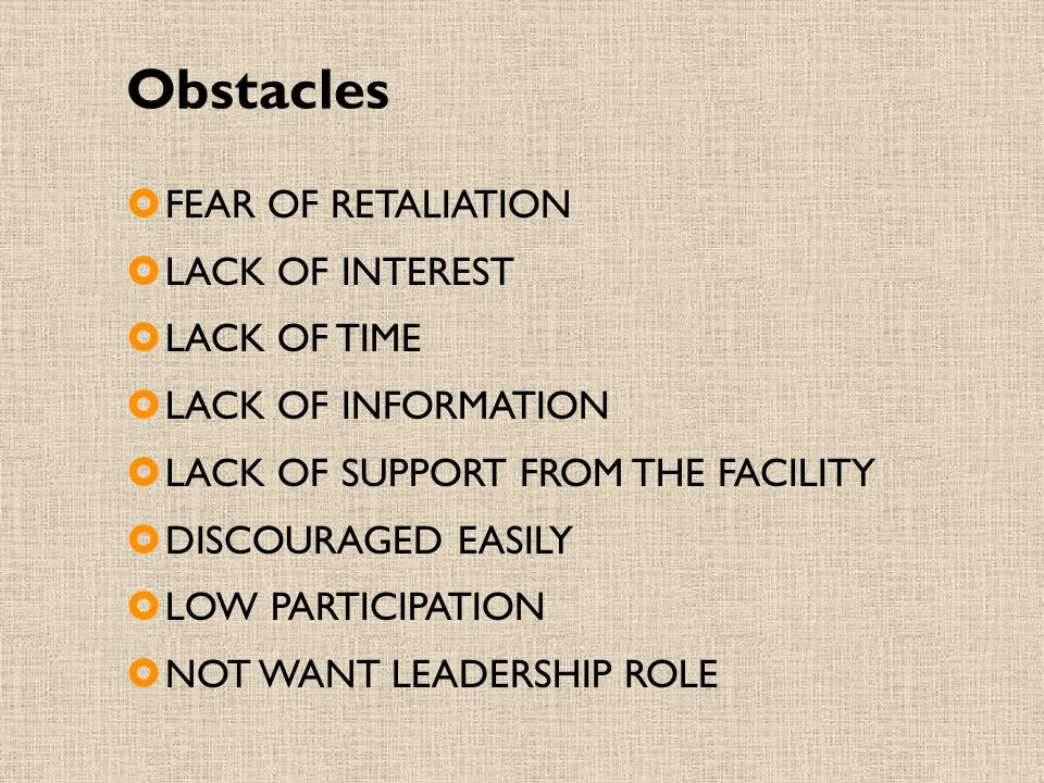 Obstacles  FEAR OF RETALIATION  LACK OF INTEREST  LACK OF TIME  LACK OF INFORMATION  LACK OF SUPPORT FROM THE FACILITY  DISCOURAGED EASILY  LOW PARTICIPATION  NOT WANT LEADERSHIP ROLE