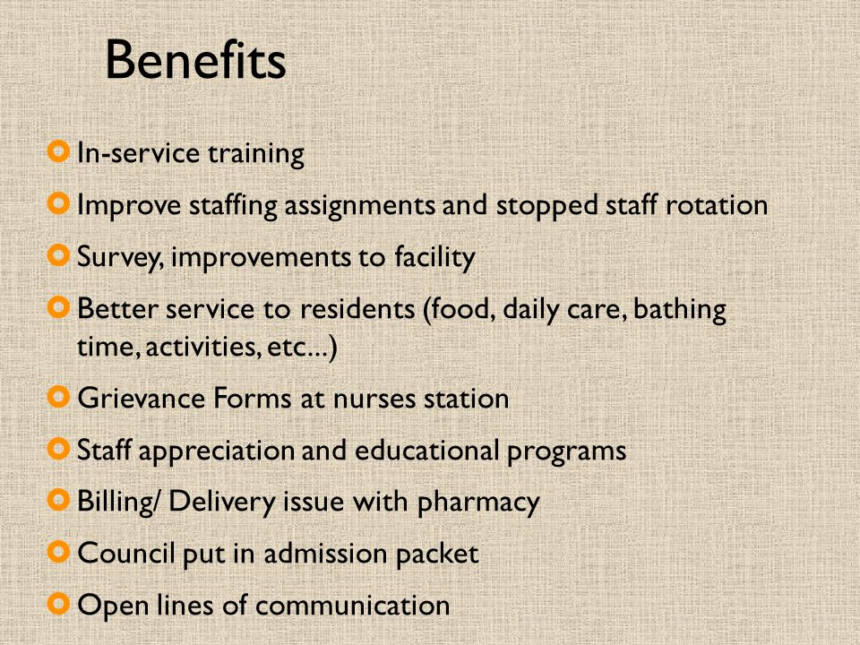 Benefits  In-service training  Improve staffing assignments and stopped staff rotation  Survey, improvements to facility  Better service to reside