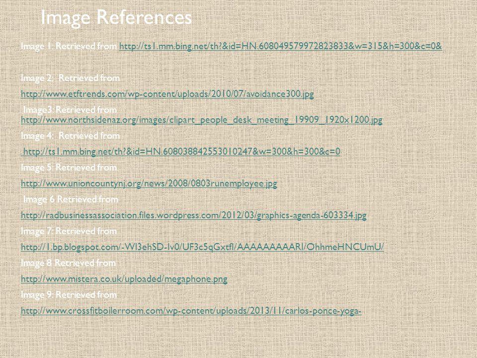 Image References Image 1: Retrieved from http://ts1.mm.bing.net/th?&id=HN.608049579972823833&w=315&h=300&c=0&http://ts1.mm.bing.net/th?&id=HN.608049579972823833&w=315&h=300&c=0& Image 2: Retrieved from http://www.etftrends.com/wp-content/uploads/2010/07/avoidance300.jpg Image3: Retrieved from http://www.northsidenaz.org/images/clipart_people_desk_meeting_19909_1920x1200.jpg http://www.northsidenaz.org/images/clipart_people_desk_meeting_19909_1920x1200.jpg Image 4: Retrieved from http://ts1.mm.bing.net/th?&id=HN.608038842553010247&w=300&h=300&c=0 Image 5: Retrieved from http://www.unioncountynj.org/news/2008/0803runemployee.jpg Image 6 Retrieved from http://radbusinessassociation.files.wordpress.com/2012/03/graphics-agenda-603334.jpg Image 7: Retrieved from http://1.bp.blogspot.com/-Wl3ehSD-Iv0/UF3c5qGxtfI/AAAAAAAAARI/OhhmeHNCUmU/ Image 8 Retrieved from http://www.mistera.co.uk/uploaded/megaphone.png Image 9: Retrieved from http://www.crossfitboilerroom.com/wp-content/uploads/2013/11/carlos-ponce-yoga-
