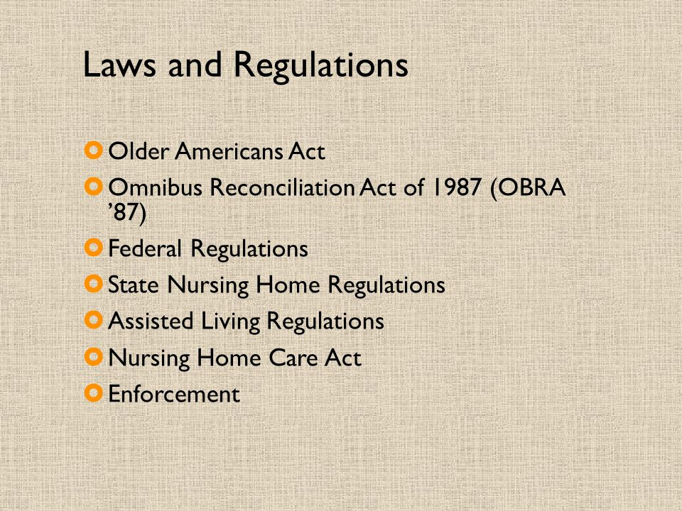 Laws and Regulations  Older Americans Act  Omnibus Reconciliation Act of 1987 (OBRA '87)  Federal Regulations  State Nursing Home Regulations  Assisted Living Regulations  Nursing Home Care Act  Enforcement