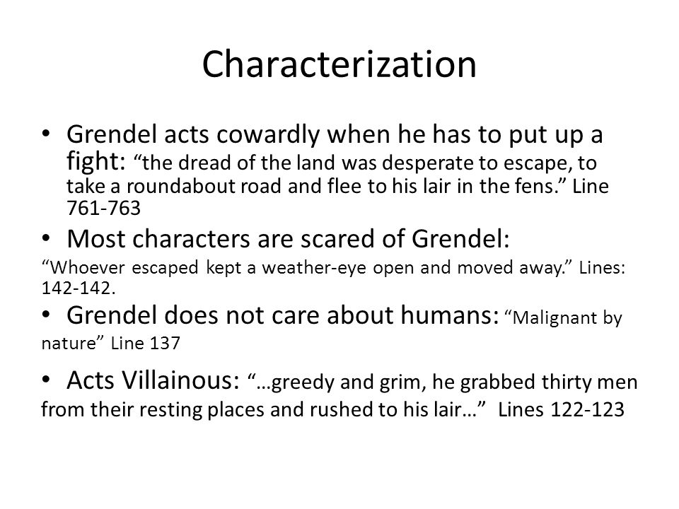Characterization Grendel acts cowardly when he has to put up a fight: the dread of the land was desperate to escape, to take a roundabout road and flee to his lair in the fens. Line 761-763 Most characters are scared of Grendel: Whoever escaped kept a weather-eye open and moved away. Lines: 142-142.