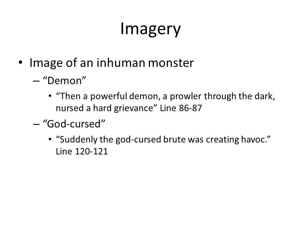 Imagery Image of an inhuman monster – Demon Then a powerful demon, a prowler through the dark, nursed a hard grievance Line 86-87 – God-cursed Suddenly the god-cursed brute was creating havoc. Line 120-121