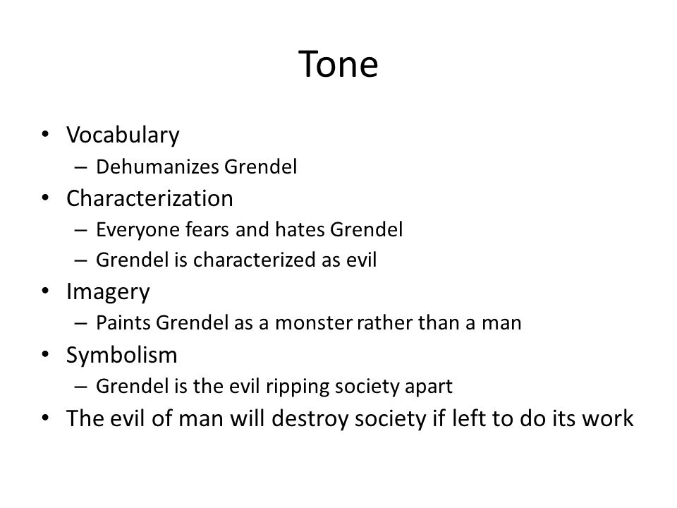 Tone Vocabulary – Dehumanizes Grendel Characterization – Everyone fears and hates Grendel – Grendel is characterized as evil Imagery – Paints Grendel as a monster rather than a man Symbolism – Grendel is the evil ripping society apart The evil of man will destroy society if left to do its work