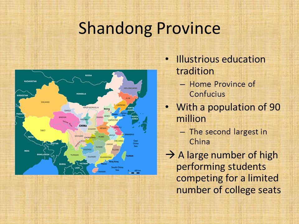 Shandong Province Illustrious education tradition – Home Province of Confucius With a population of 90 million – The second largest in China  A large number of high performing students competing for a limited number of college seats