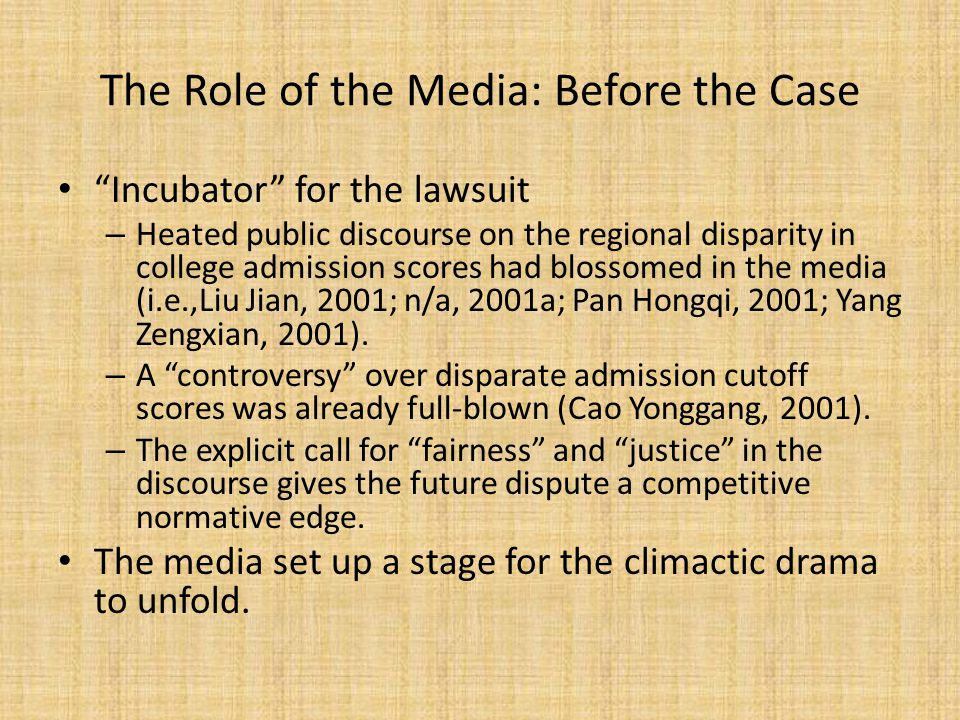 The Role of the Media: Before the Case Incubator for the lawsuit – Heated public discourse on the regional disparity in college admission scores had blossomed in the media (i.e.,Liu Jian, 2001; n/a, 2001a; Pan Hongqi, 2001; Yang Zengxian, 2001).