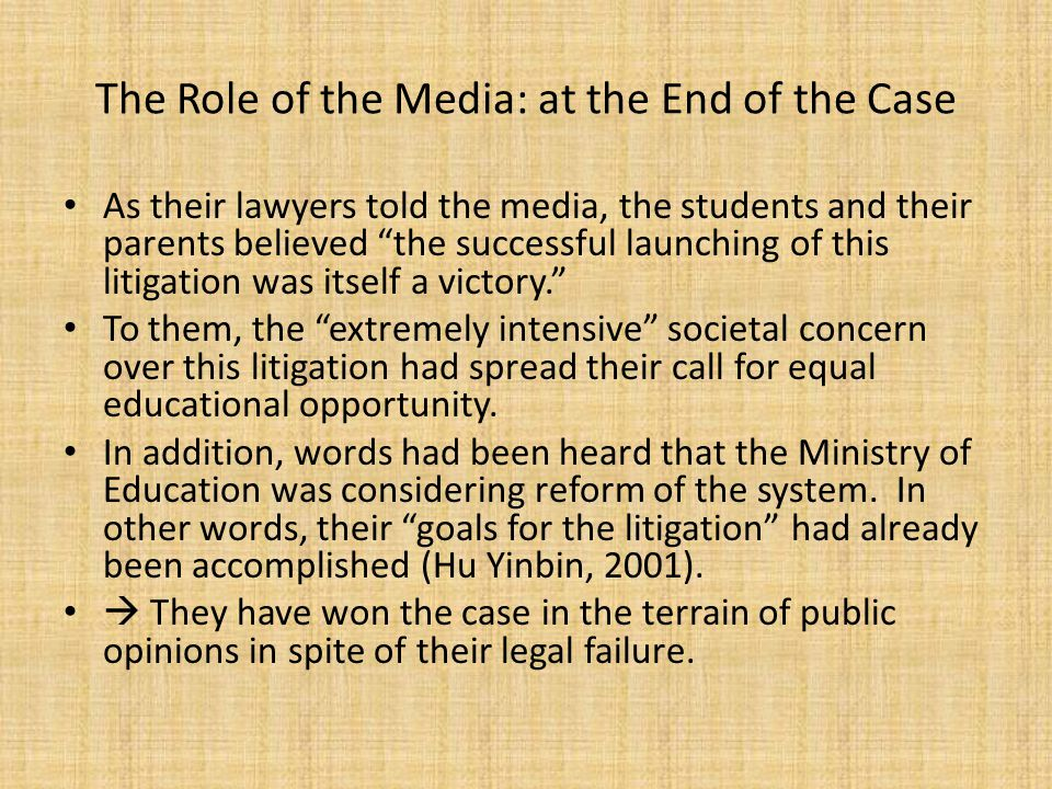 The Role of the Media: at the End of the Case As their lawyers told the media, the students and their parents believed the successful launching of this litigation was itself a victory. To them, the extremely intensive societal concern over this litigation had spread their call for equal educational opportunity.