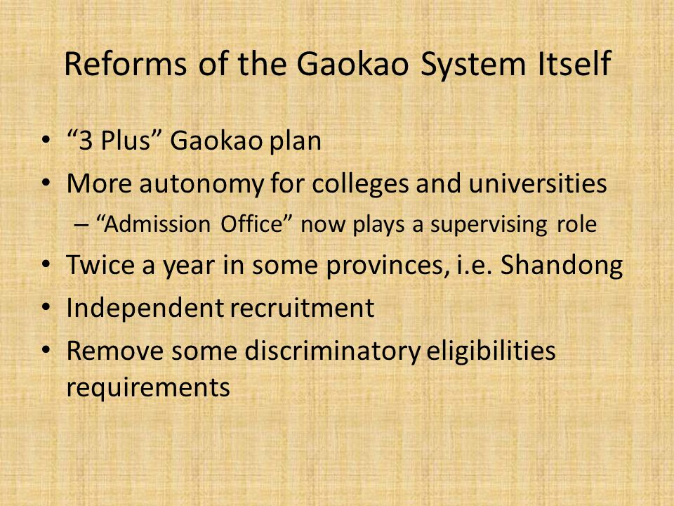 Reforms of the Gaokao System Itself 3 Plus Gaokao plan More autonomy for colleges and universities – Admission Office now plays a supervising role Twice a year in some provinces, i.e.
