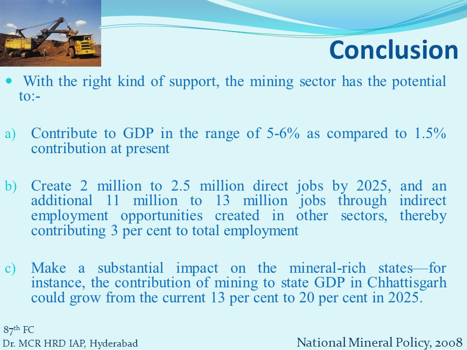 With the right kind of support, the mining sector has the potential to:- a) Contribute to GDP in the range of 5-6% as compared to 1.5% contribution at present b) Create 2 million to 2.5 million direct jobs by 2025, and an additional 11 million to 13 million jobs through indirect employment opportunities created in other sectors, thereby contributing 3 per cent to total employment c) Make a substantial impact on the mineral-rich states—for instance, the contribution of mining to state GDP in Chhattisgarh could grow from the current 13 per cent to 20 per cent in 2025.