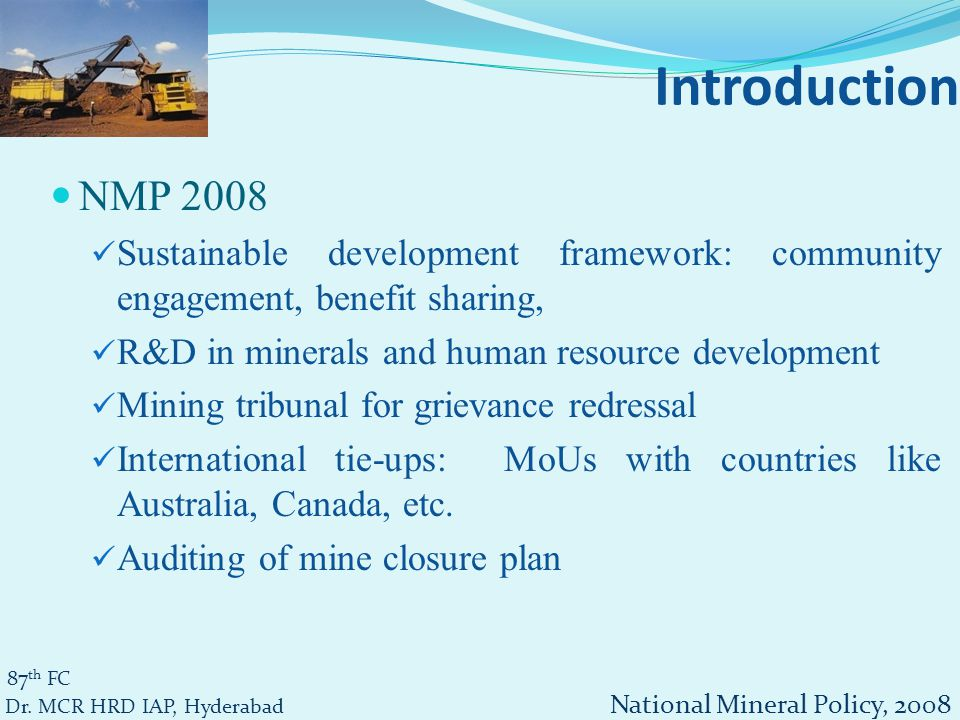 NMP 2008 Sustainable development framework: community engagement, benefit sharing, R&D in minerals and human resource development Mining tribunal for grievance redressal International tie-ups: MoUs with countries like Australia, Canada, etc.