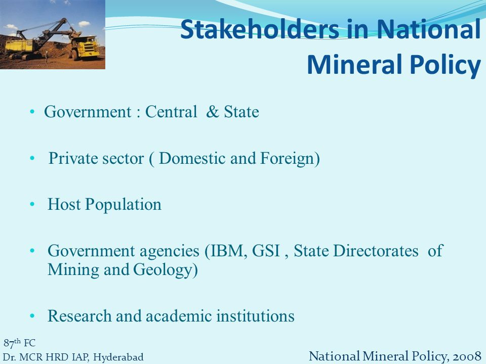 NMP 2008 Mineral concession Sustainable utilization + economic growth Improvement in the life of associated people Development of mineral- mineral specific strategy Development of mineral- short, medium and long- term demand and supply Import substitution, value addition and export Conservation of minerals 87 th FC Dr.