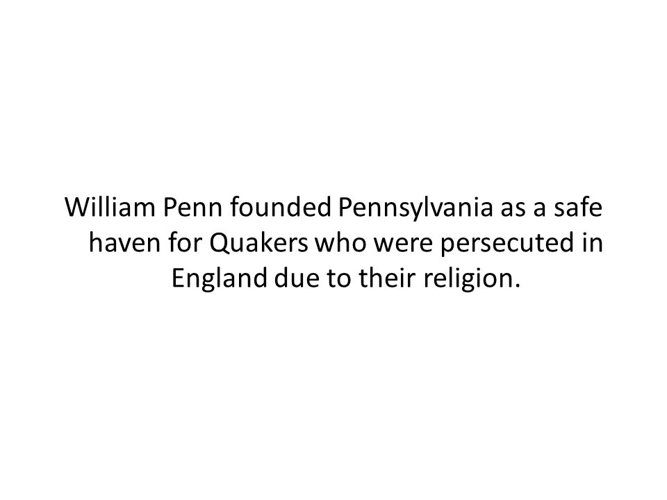 William Penn founded Pennsylvania as a safe haven for Quakers who were persecuted in England due to their religion.