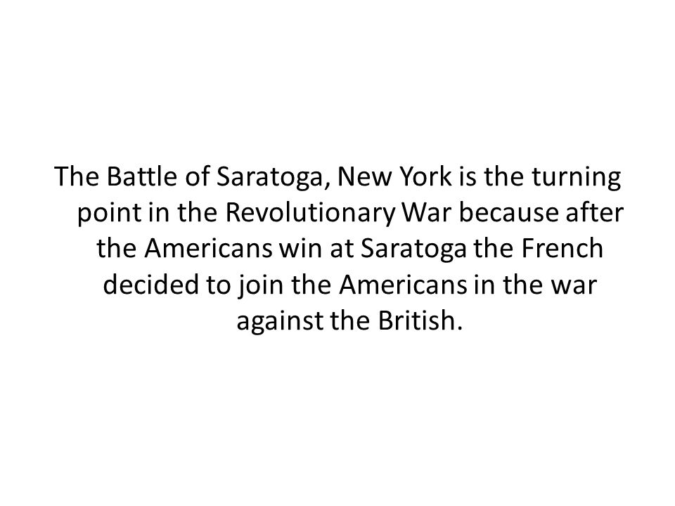 The Battle of Saratoga, New York is the turning point in the Revolutionary War because after the Americans win at Saratoga the French decided to join