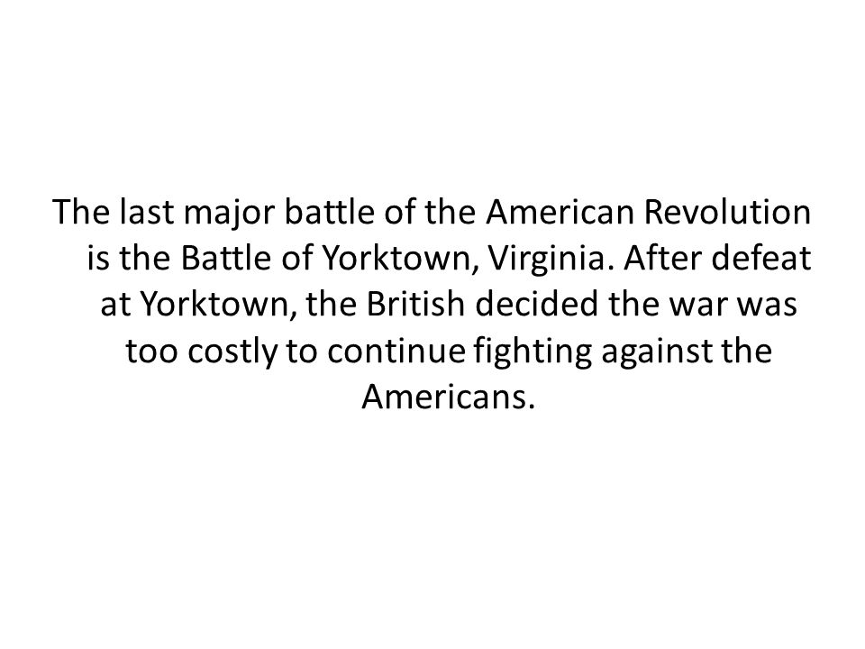 The last major battle of the American Revolution is the Battle of Yorktown, Virginia. After defeat at Yorktown, the British decided the war was too co