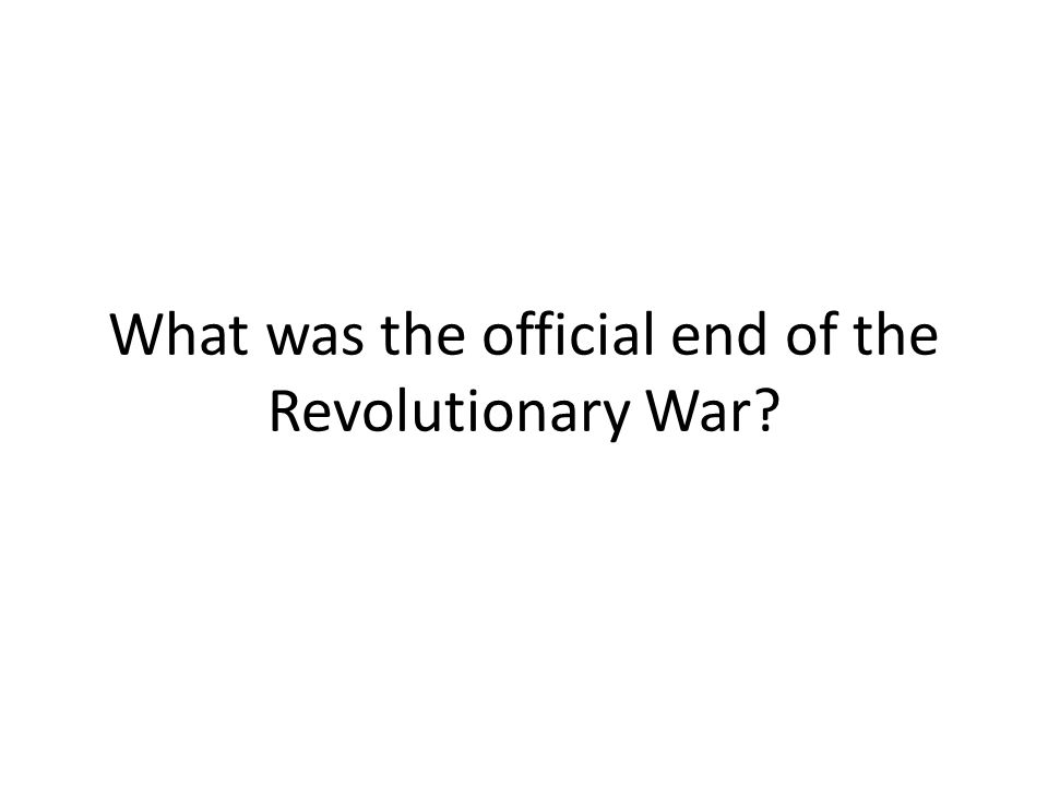 What was the official end of the Revolutionary War?