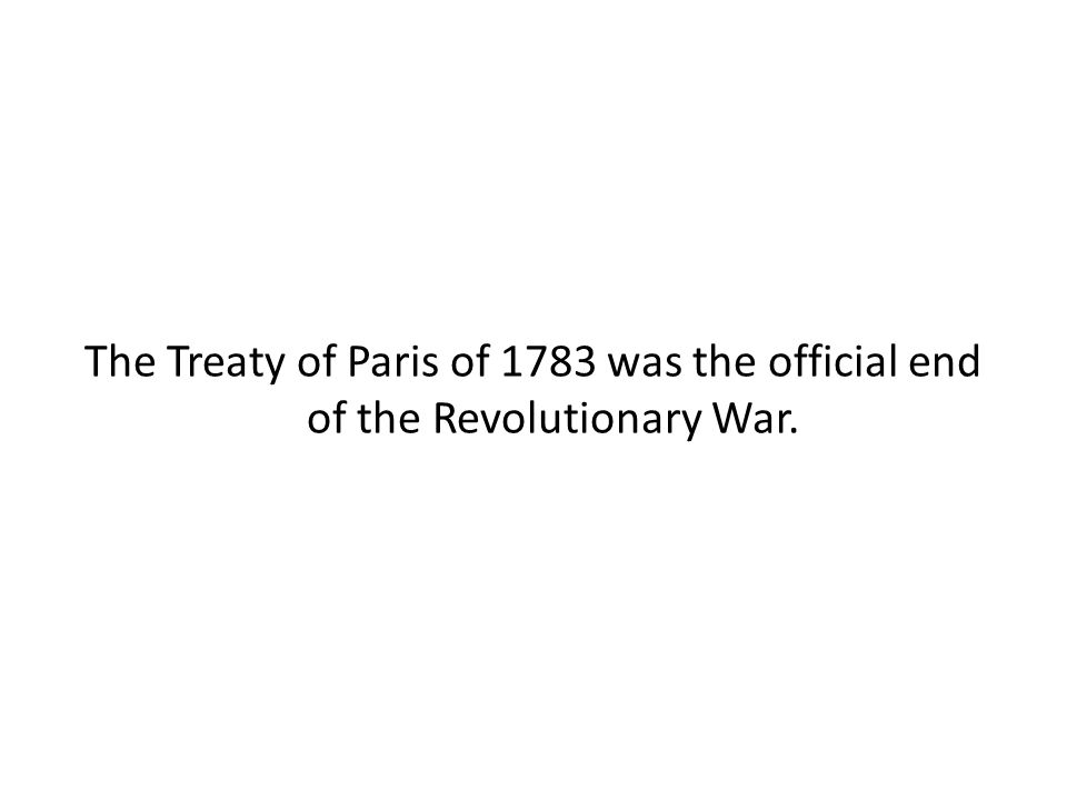 The Treaty of Paris of 1783 was the official end of the Revolutionary War.