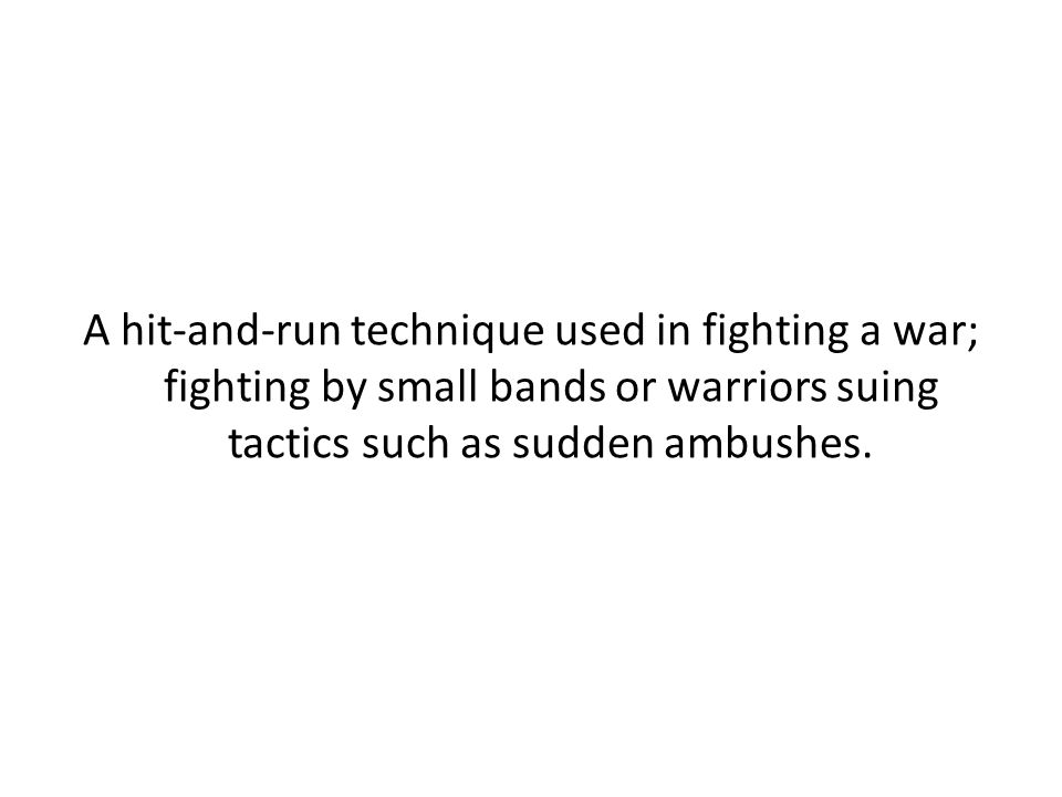 A hit-and-run technique used in fighting a war; fighting by small bands or warriors suing tactics such as sudden ambushes.