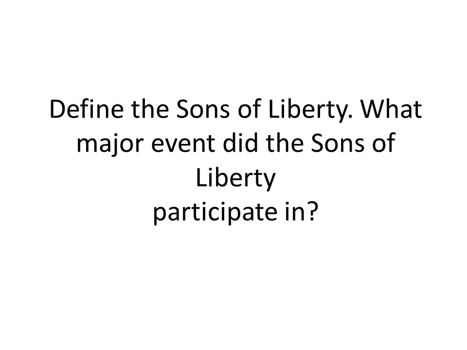 Define the Sons of Liberty. What major event did the Sons of Liberty participate in?