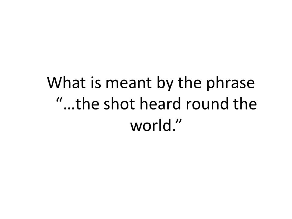 """What is meant by the phrase """"…the shot heard round the world."""""""