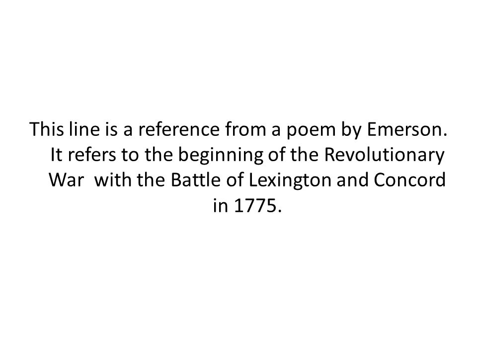 This line is a reference from a poem by Emerson. It refers to the beginning of the Revolutionary War with the Battle of Lexington and Concord in 1775.