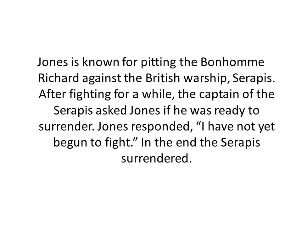 Jones is known for pitting the Bonhomme Richard against the British warship, Serapis. After fighting for a while, the captain of the Serapis asked Jon