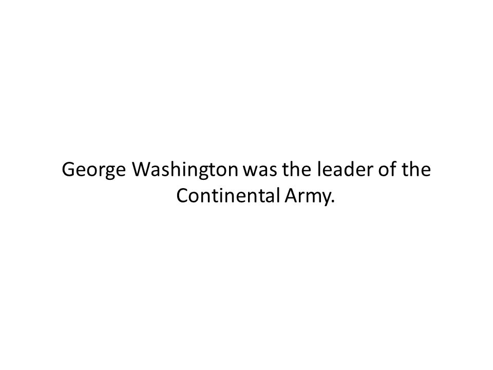 George Washington was the leader of the Continental Army.