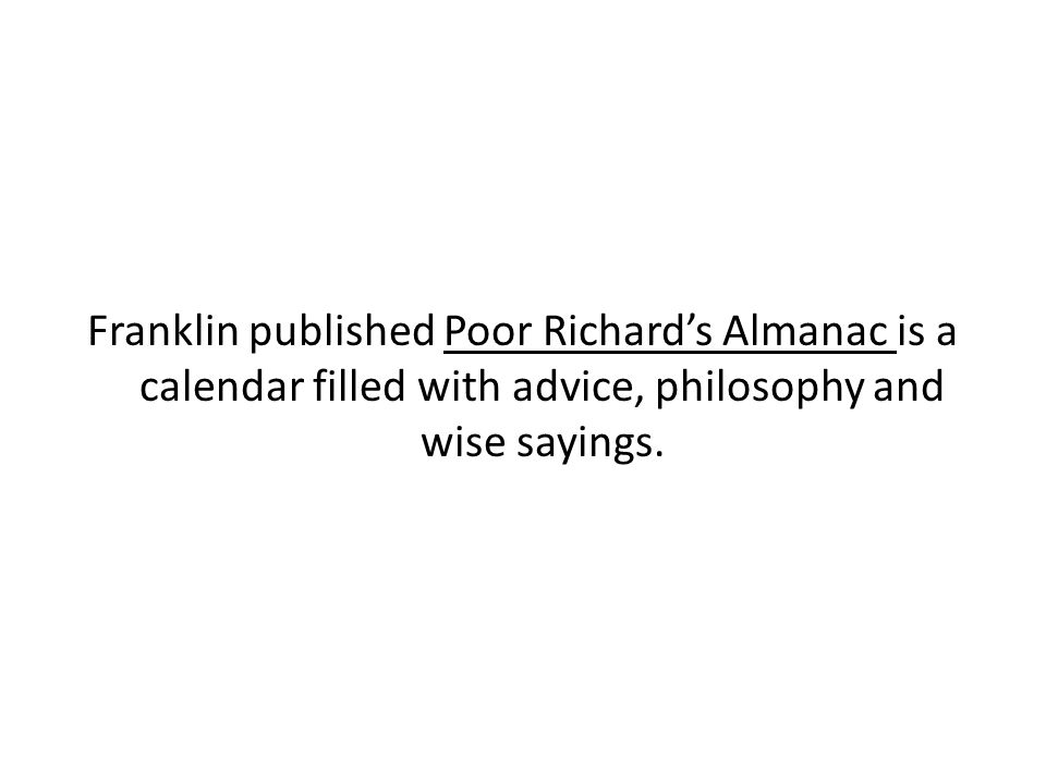 Franklin published Poor Richard's Almanac is a calendar filled with advice, philosophy and wise sayings.