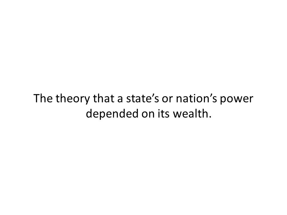 The theory that a state's or nation's power depended on its wealth.