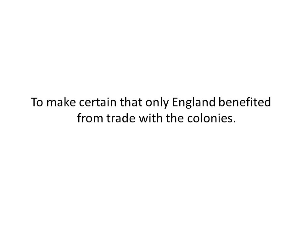 To make certain that only England benefited from trade with the colonies.