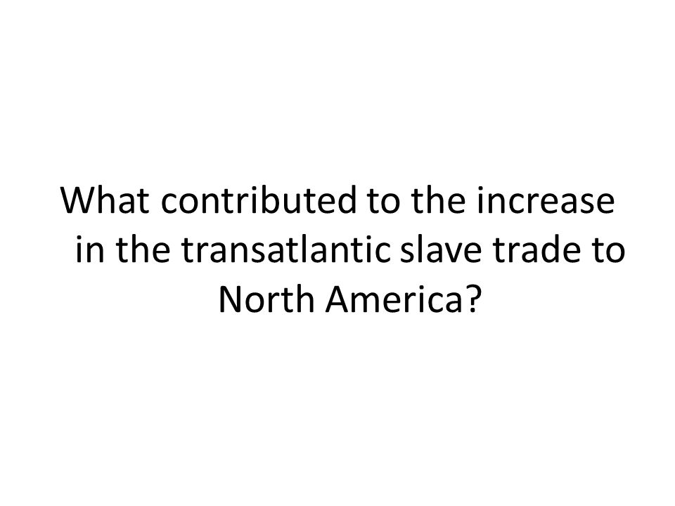 What contributed to the increase in the transatlantic slave trade to North America?