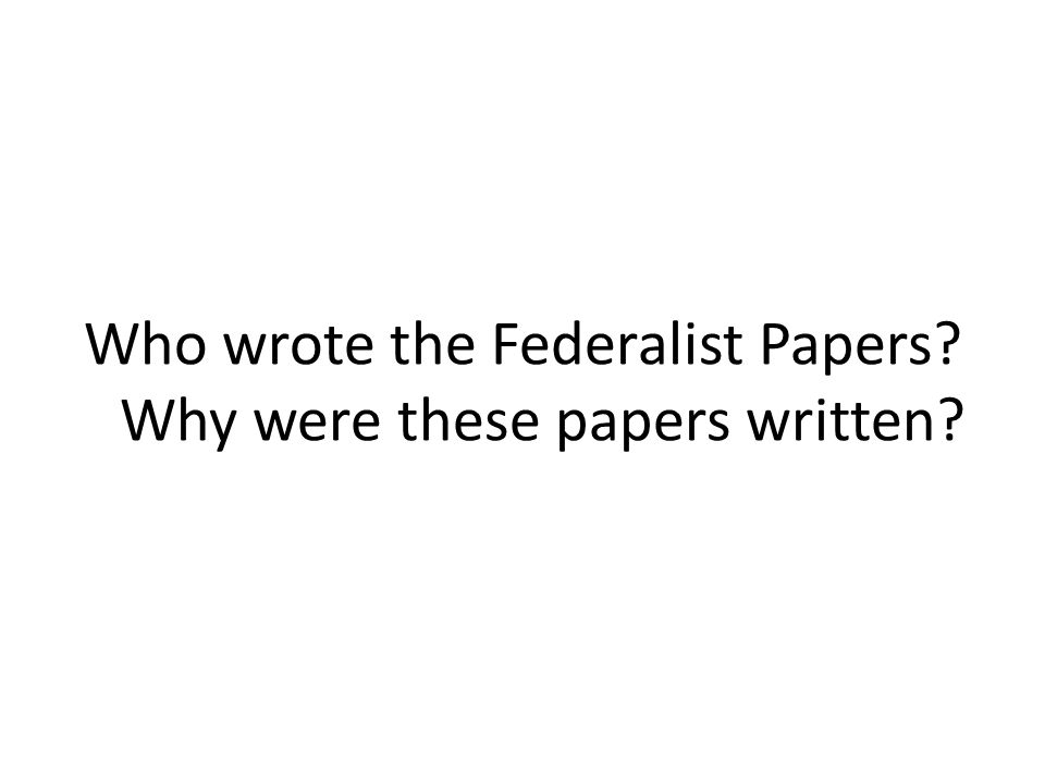 Who wrote the Federalist Papers? Why were these papers written?
