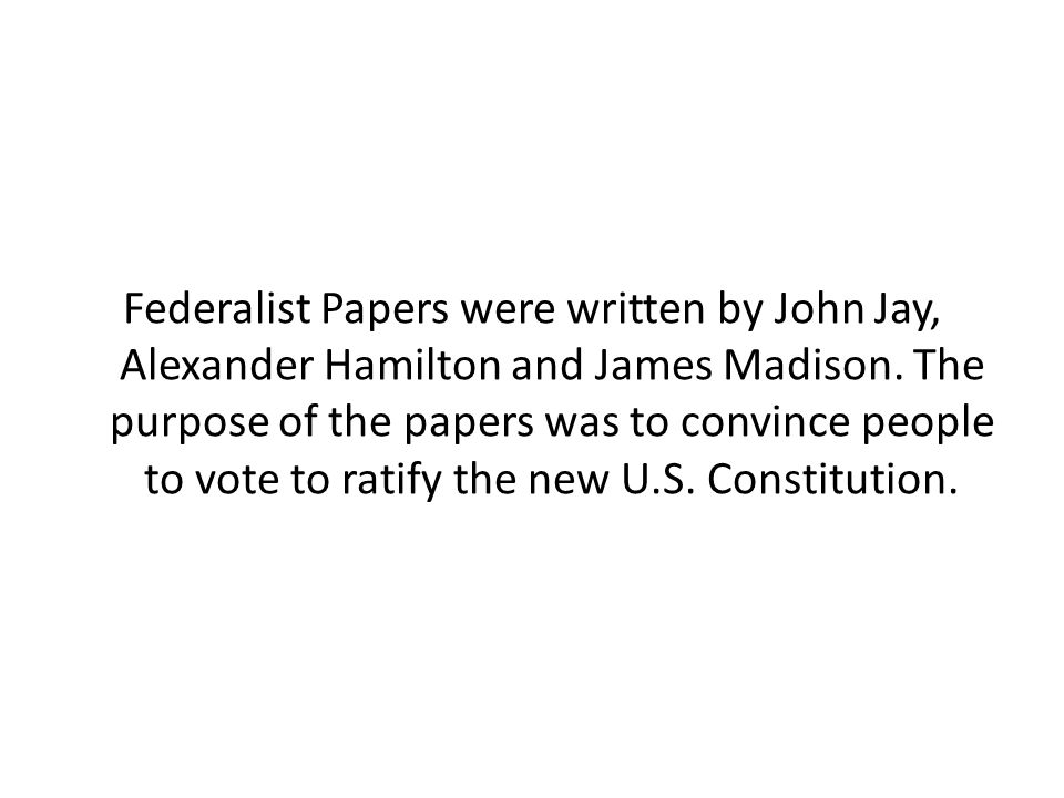 Federalist Papers were written by John Jay, Alexander Hamilton and James Madison. The purpose of the papers was to convince people to vote to ratify t
