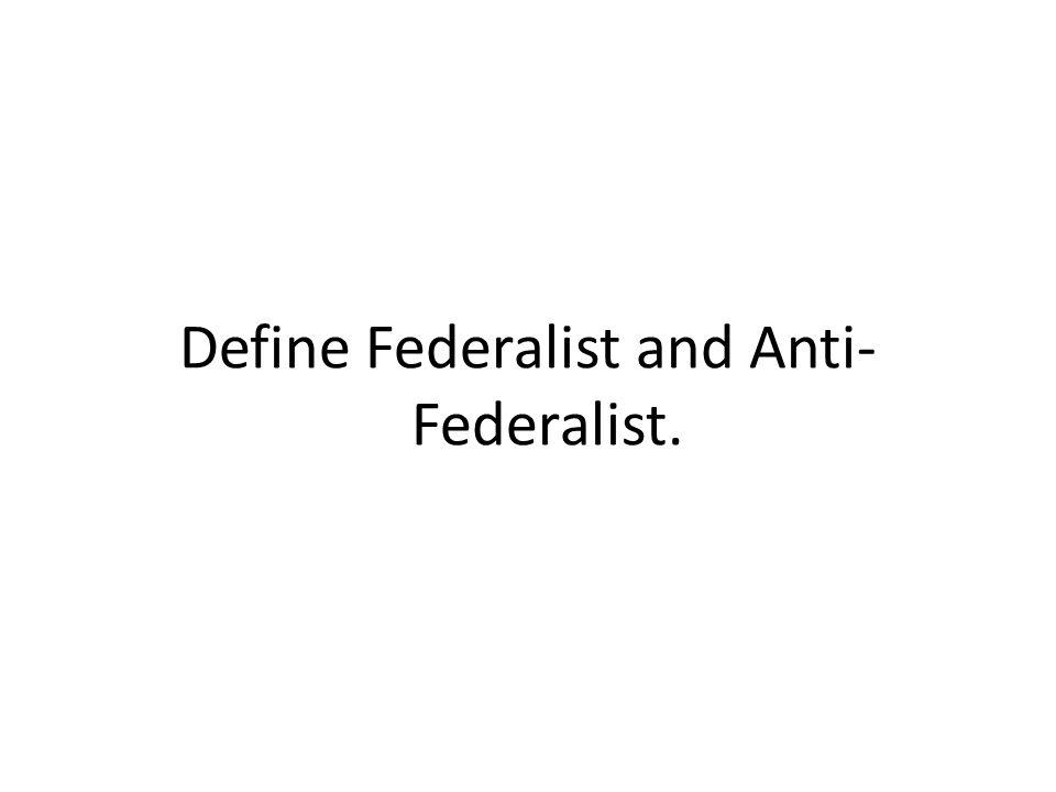 Define Federalist and Anti- Federalist.