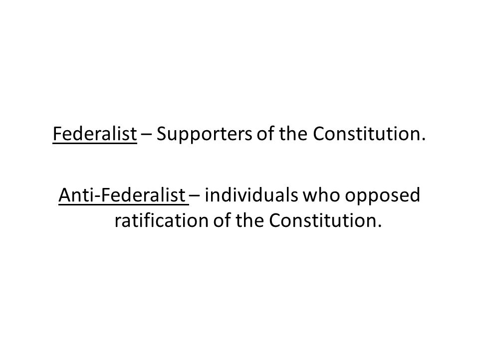 Federalist – Supporters of the Constitution. Anti-Federalist – individuals who opposed ratification of the Constitution.